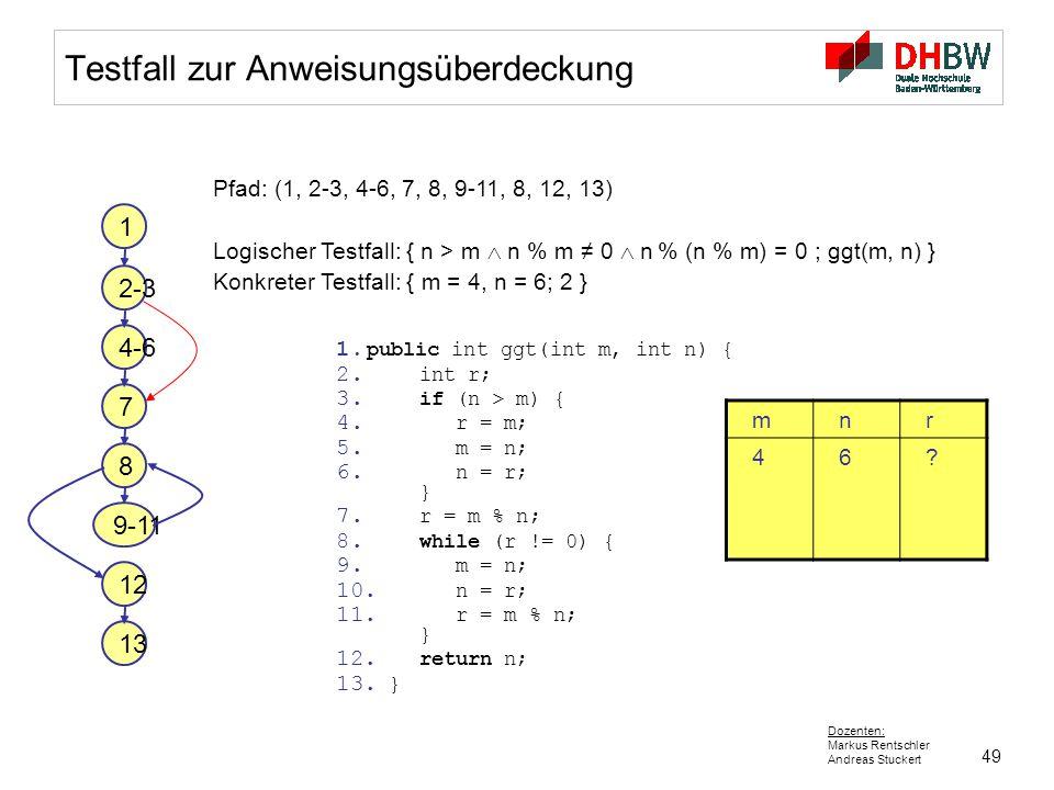 49 Dozenten: Markus Rentschler Andreas Stuckert Testfall zur Anweisungsüberdeckung Pfad: (1, 2-3, 4-6, 7, 8, 9-11, 8, 12, 13) Logischer Testfall: { n
