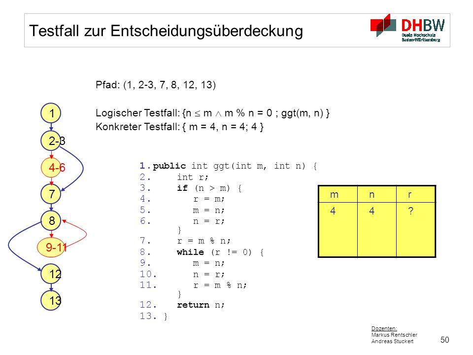 50 Dozenten: Markus Rentschler Andreas Stuckert Testfall zur Entscheidungsüberdeckung Pfad: (1, 2-3, 7, 8, 12, 13) Logischer Testfall: {n  m  m % n