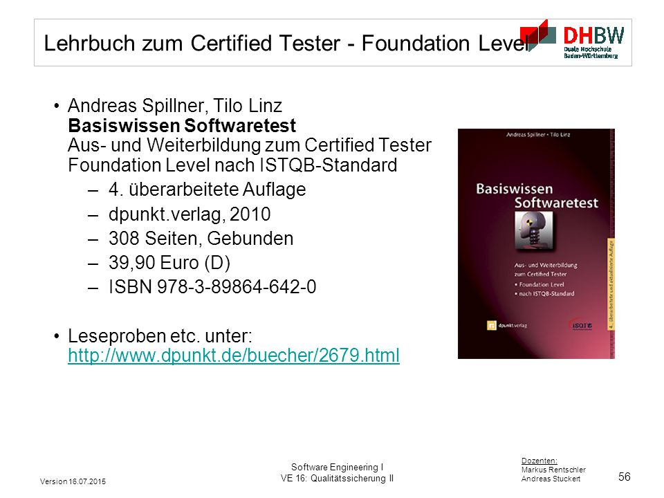 56 Dozenten: Markus Rentschler Andreas Stuckert Version 16.07.2015 Software Engineering I VE 16: Qualitätssicherung II Lehrbuch zum Certified Tester -