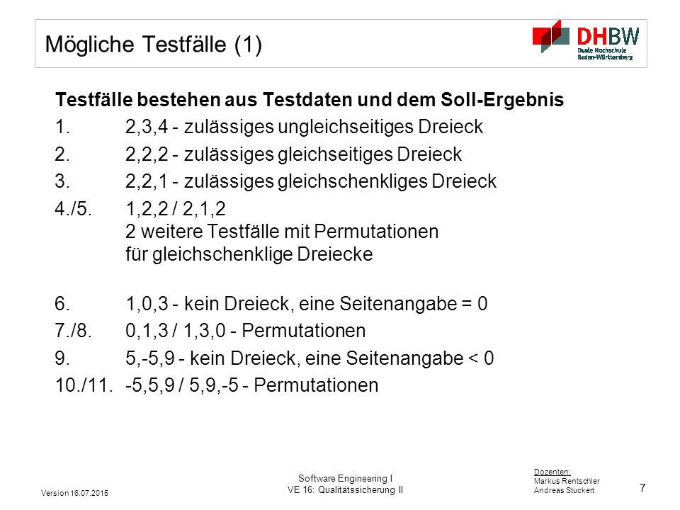 7 Dozenten: Markus Rentschler Andreas Stuckert Version 16.07.2015 Software Engineering I VE 16: Qualitätssicherung II Mögliche Testfälle (1) Testfälle