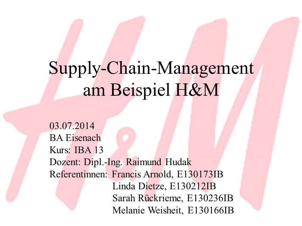Supply-Chain-Management am Beispiel H&M 03.07.2014 BA Eisenach Kurs: IBA 13 Dozent: Dipl.-Ing. Raimund Hudak Referentinnen: Francis Arnold, E130173IB