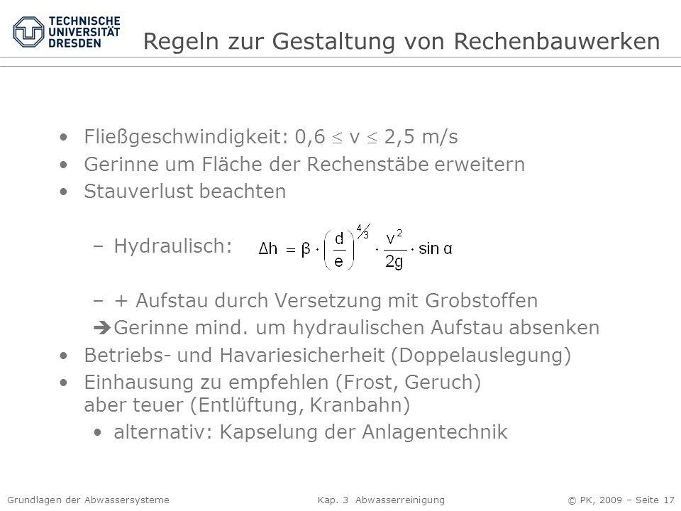 Grundlagen der Abwassersysteme Kap. 3 Abwasserreinigung © PK, 2009 – Seite 17 Fließgeschwindigkeit: 0,6  v  2,5 m/s Gerinne um Fläche der Rechenstäb