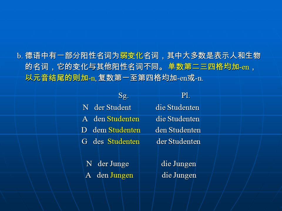 b. 德语中有一部分阳性名词为弱变化名词,其中大多数是表示人和生物 的名词,它的变化与其他阳性名词不同。 单数第二三四格均加 -en , 的名词,它的变化与其他阳性名词不同。 单数第二三四格均加 -en , 以元音结尾的则加 -n, 复数第一至第四格均加 -en 或 -n. 以元音结尾的则加 -n,