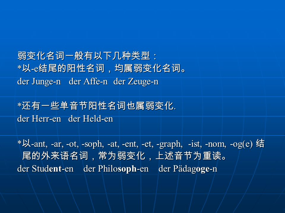 弱变化名词一般有以下几种类型: * 以 -e 结尾的阳性名词,均属弱变化名词。 der Junge-n der Affe-n der Zeuge-n * 还有一些单音节阳性名词也属弱变化.