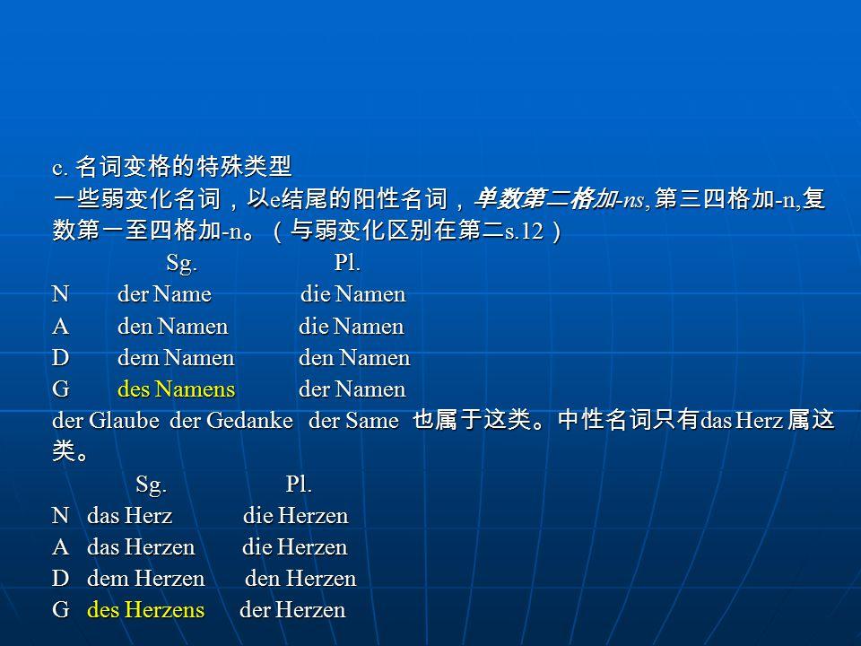 c.名词变格的特殊类型 一些弱变化名词,以 e 结尾的阳性名词,单数第二格加 -ns, 第三四格加 -n, 复 数第一至四格加 -n 。(与弱变化区别在第二 s.12 ) Sg.