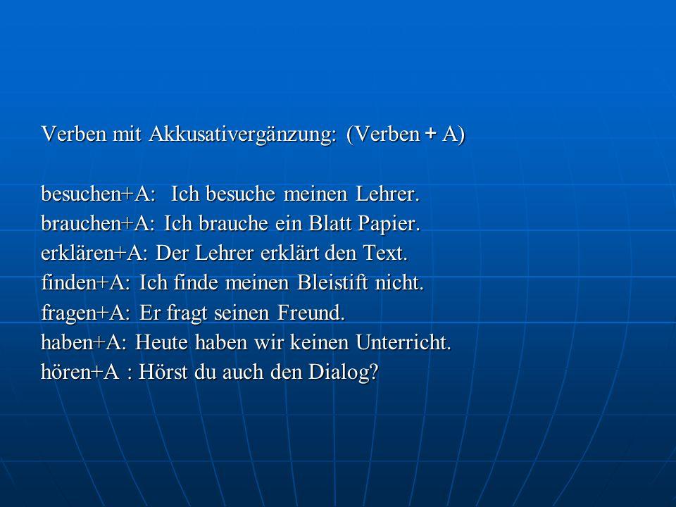 Verben mit Akkusativergänzung: (Verben + A) besuchen+A: Ich besuche meinen Lehrer.