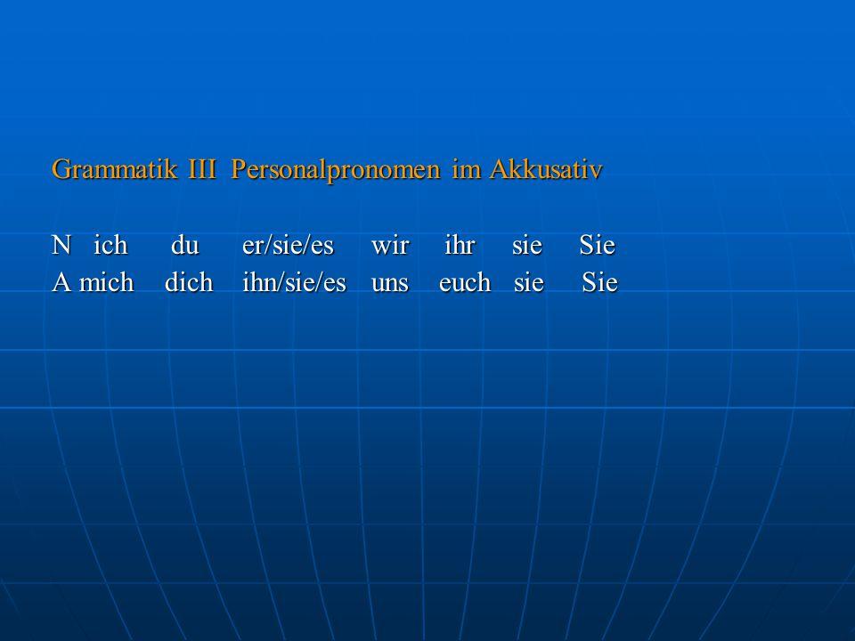 Grammatik III Personalpronomen im Akkusativ N ich du er/sie/es wir ihr sie Sie A mich dich ihn/sie/es uns euch sie Sie