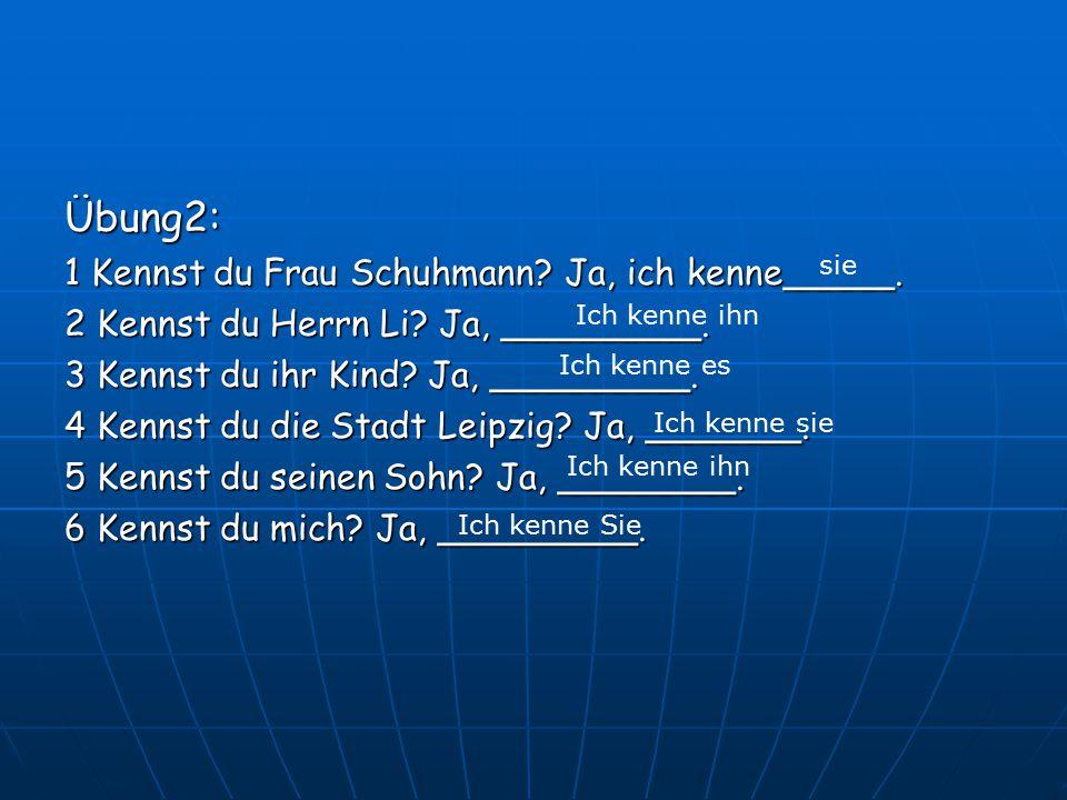 Übung2: 1 Kennst du Frau Schuhmann.Ja, ich kenne_____.
