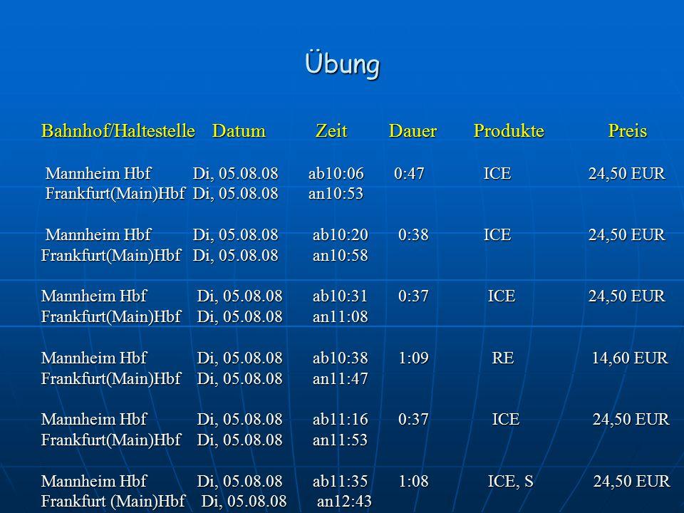 Übung Bahnhof/Haltestelle Datum Zeit Dauer Produkte Preis Mannheim Hbf Di, 05.08.08 ab10:06 0:47 ICE 24,50 EUR Mannheim Hbf Di, 05.08.08 ab10:06 0:47 ICE 24,50 EUR Frankfurt(Main)Hbf Di, 05.08.08 an10:53 Frankfurt(Main)Hbf Di, 05.08.08 an10:53 Mannheim Hbf Di, 05.08.08 ab10:20 0:38 ICE 24,50 EUR Mannheim Hbf Di, 05.08.08 ab10:20 0:38 ICE 24,50 EUR Frankfurt(Main)Hbf Di, 05.08.08 an10:58 Mannheim Hbf Di, 05.08.08 ab10:31 0:37 ICE 24,50 EUR Frankfurt(Main)Hbf Di, 05.08.08 an11:08 Mannheim Hbf Di, 05.08.08 ab10:38 1:09 RE 14,60 EUR Frankfurt(Main)Hbf Di, 05.08.08 an11:47 Mannheim Hbf Di, 05.08.08 ab11:16 0:37 ICE 24,50 EUR Frankfurt(Main)Hbf Di, 05.08.08 an11:53 Mannheim Hbf Di, 05.08.08 ab11:35 1:08 ICE, S 24,50 EUR Frankfurt (Main)Hbf Di, 05.08.08 an12:43