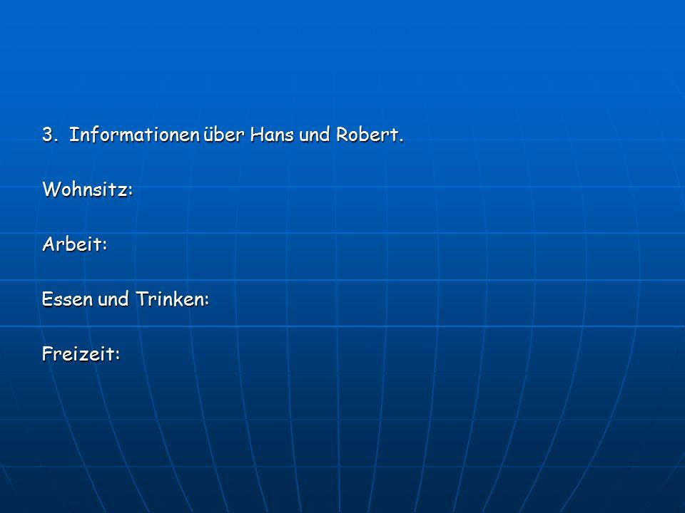 3. Informationen über Hans und Robert. Wohnsitz:Arbeit: Essen und Trinken: Freizeit:
