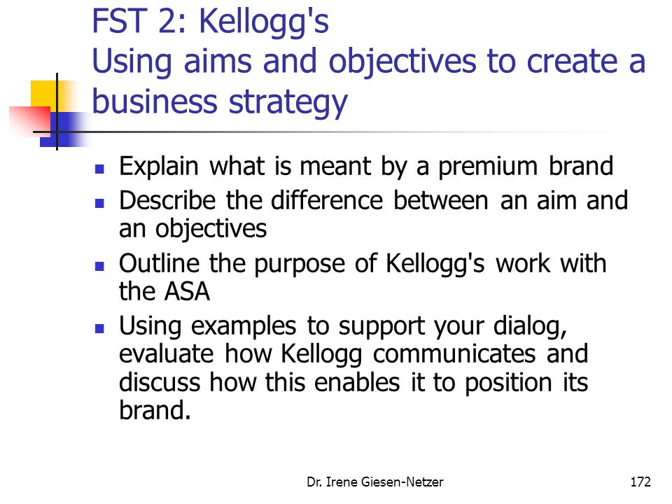 Dr. Irene Giesen-Netzer172 FST 2: Kellogg's Using aims and objectives to create a business strategy Explain what is meant by a premium brand Describe