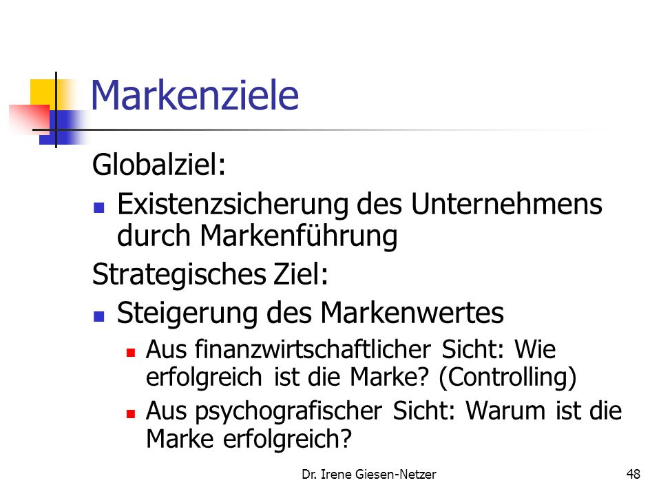 Dr. Irene Giesen-Netzer48 Markenziele Globalziel: Existenzsicherung des Unternehmens durch Markenführung Strategisches Ziel: Steigerung des Markenwert