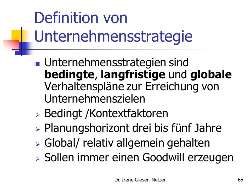 Dr. Irene Giesen-Netzer65 Definition von Unternehmensstrategie Unternehmensstrategien sind bedingte, langfristige und globale Verhaltenspläne zur Erre