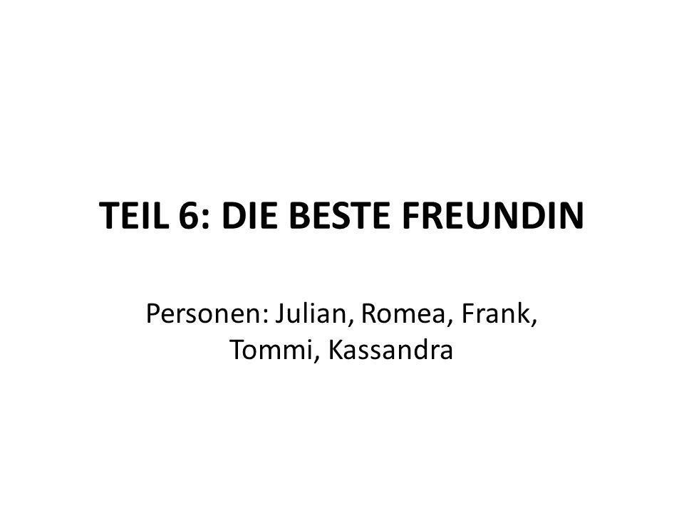 TEIL 6: DIE BESTE FREUNDIN Personen: Julian, Romea, Frank, Tommi, Kassandra