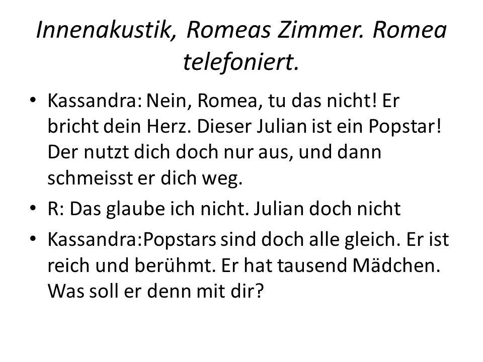 Innenakustik, Romeas Zimmer. Romea telefoniert. Kassandra: Nein, Romea, tu das nicht! Er bricht dein Herz. Dieser Julian ist ein Popstar! Der nutzt di
