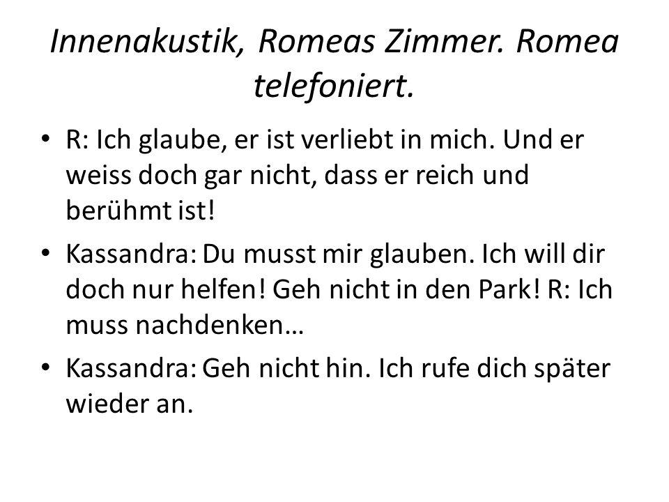 Innenakustik, Romeas Zimmer. Romea telefoniert. R: Ich glaube, er ist verliebt in mich. Und er weiss doch gar nicht, dass er reich und berühmt ist! Ka
