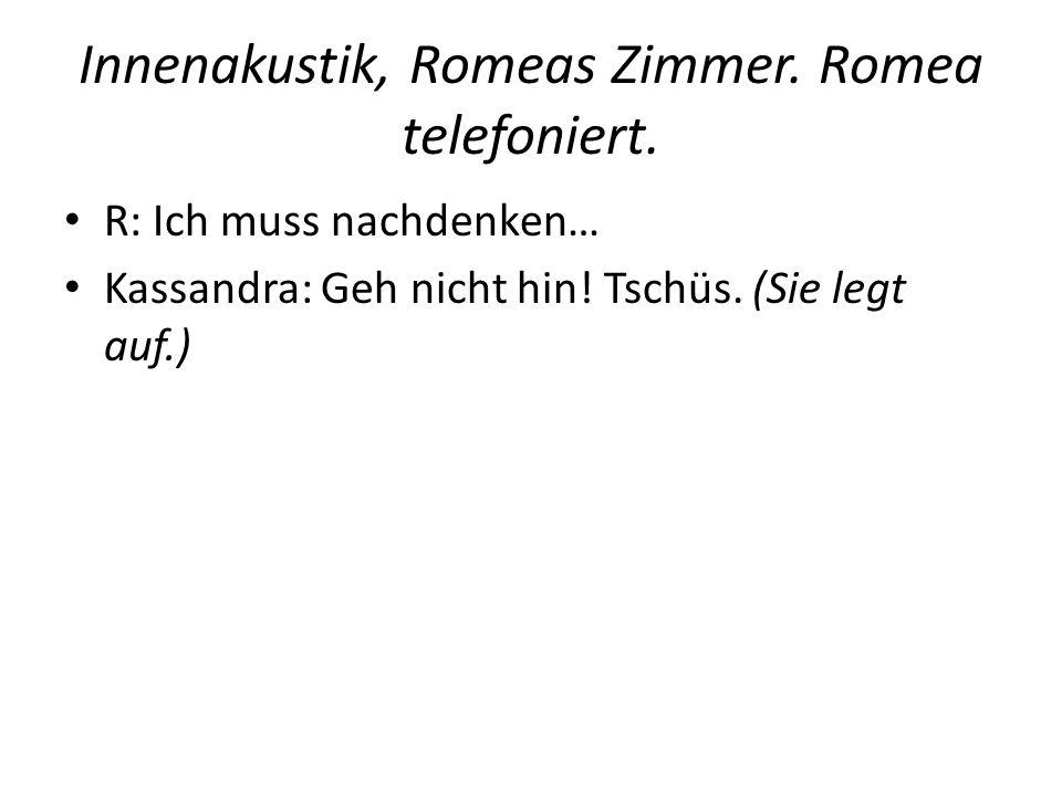 Innenakustik, Romeas Zimmer. Romea telefoniert. R: Ich muss nachdenken… Kassandra: Geh nicht hin! Tschüs. (Sie legt auf.)