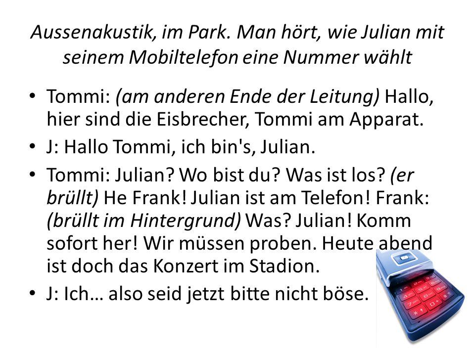 Aussenakustik, im Park. Man hört, wie Julian mit seinem Mobiltelefon eine Nummer wählt Tommi: (am anderen Ende der Leitung) Hallo, hier sind die Eisbr