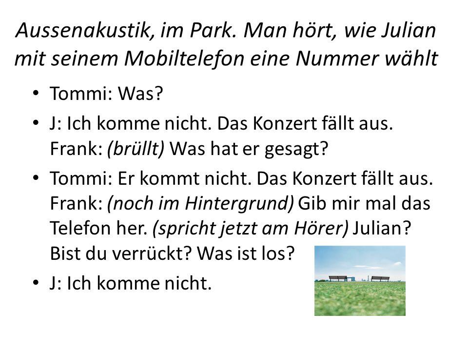 Aussenakustik, im Park. Man hört, wie Julian mit seinem Mobiltelefon eine Nummer wählt Tommi: Was? J: Ich komme nicht. Das Konzert fällt aus. Frank: (
