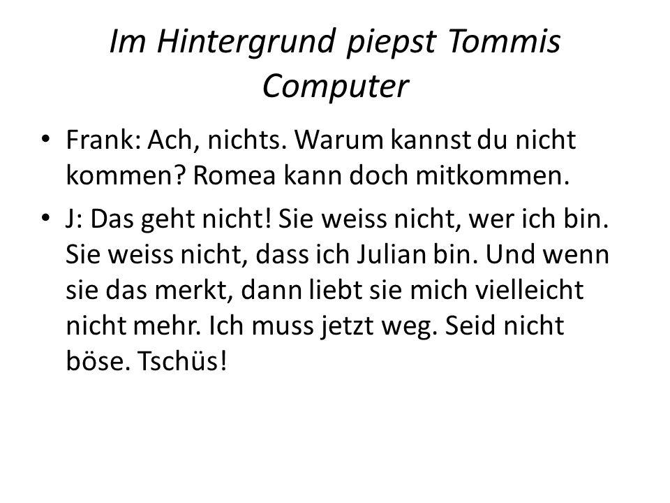 Im Hintergrund piepst Tommis Computer Frank: Ach, nichts. Warum kannst du nicht kommen? Romea kann doch mitkommen. J: Das geht nicht! Sie weiss nicht,