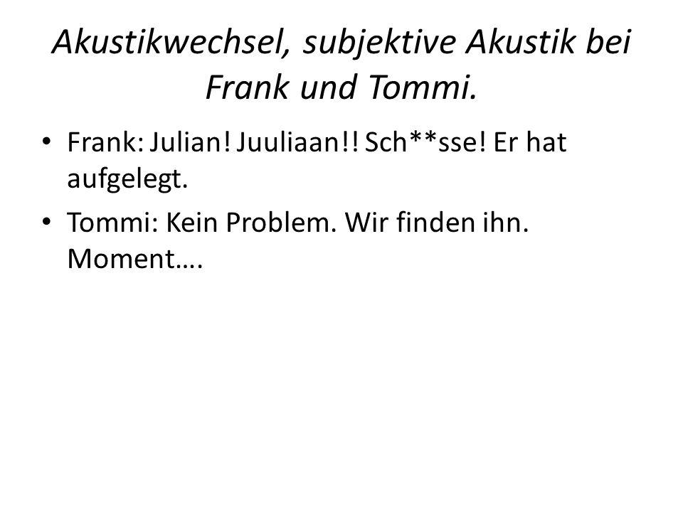 Akustikwechsel, subjektive Akustik bei Frank und Tommi. Frank: Julian! Juuliaan!! Sch**sse! Er hat aufgelegt. Tommi: Kein Problem. Wir finden ihn. Mom