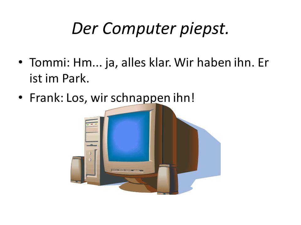 Der Computer piepst. Tommi: Hm... ja, alles klar. Wir haben ihn. Er ist im Park. Frank: Los, wir schnappen ihn!