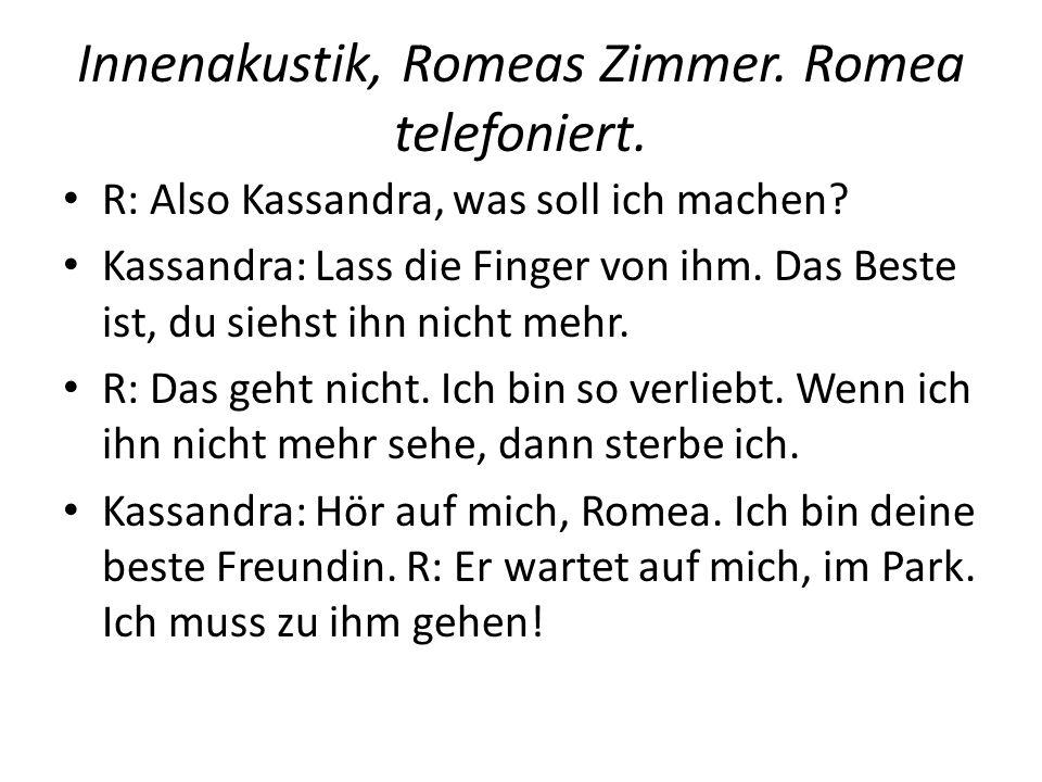 Innenakustik, Romeas Zimmer. Romea telefoniert. R: Also Kassandra, was soll ich machen? Kassandra: Lass die Finger von ihm. Das Beste ist, du siehst i
