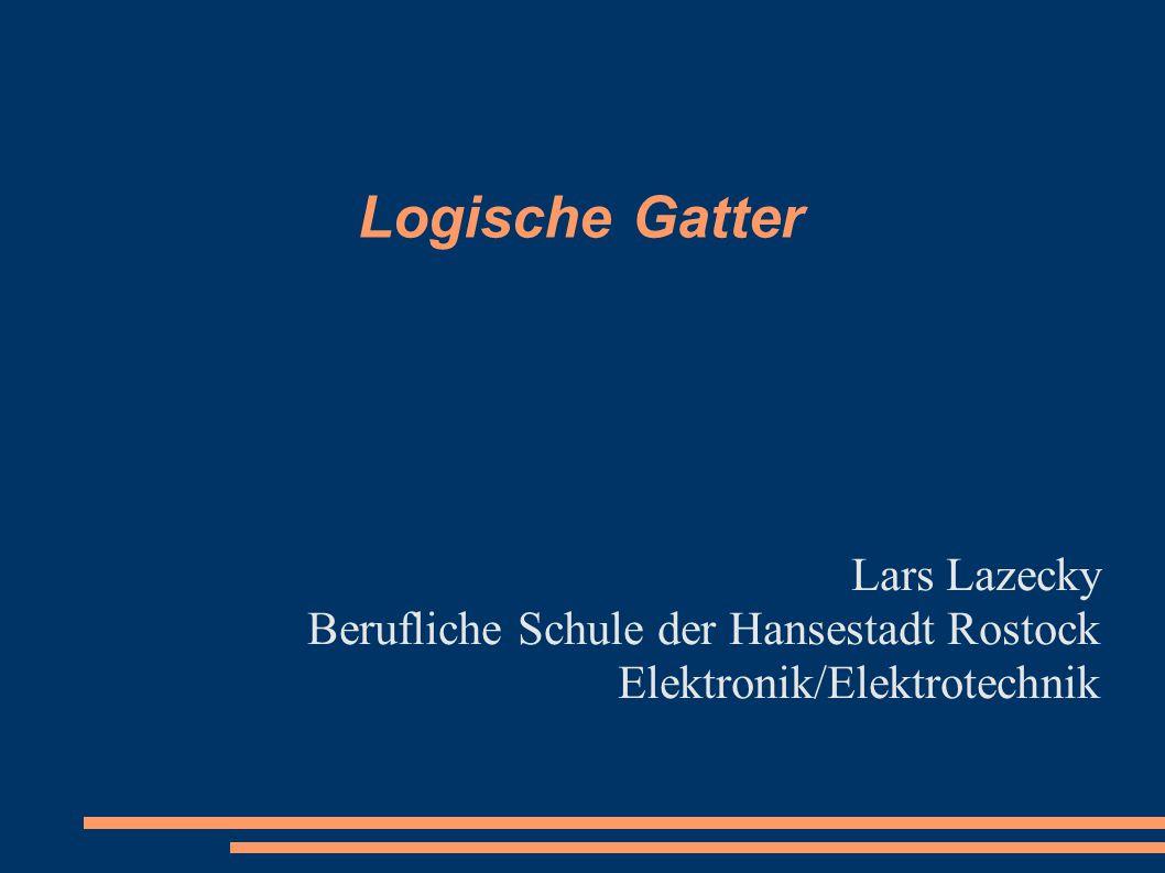 Logische Gatter Lars Lazecky Berufliche Schule der Hansestadt Rostock Elektronik/Elektrotechnik
