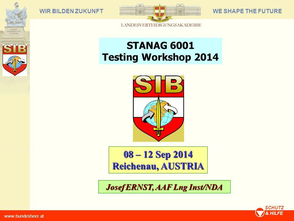WE SHAPE THE FUTUREWIR BILDEN ZUKUNFT www.bundesheer.at SCHUTZ & HILFE 08 – 12 Sep 2014 Reichenau, AUSTRIA STANAG 6001 Testing Workshop 2014 Josef ERNST, AAF Lng Inst/NDA