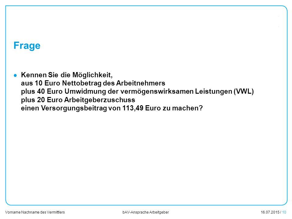 16.07.2015 / 10 Vorname Nachname des Vermittlers bAV-Ansprache Arbeitgeber Frage Kennen Sie die Möglichkeit, aus 10 Euro Nettobetrag des Arbeitnehmers
