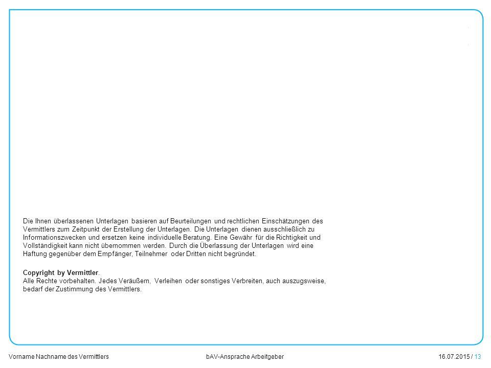 16.07.2015 / 13 Vorname Nachname des Vermittlers bAV-Ansprache Arbeitgeber Die Ihnen überlassenen Unterlagen basieren auf Beurteilungen und rechtliche