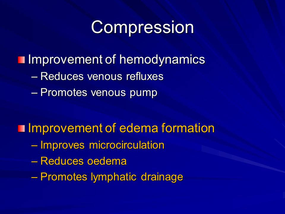 Compression Improvement of hemodynamics –Reduces venous refluxes –Promotes venous pump Improvement of edema formation –Improves microcirculation –Redu
