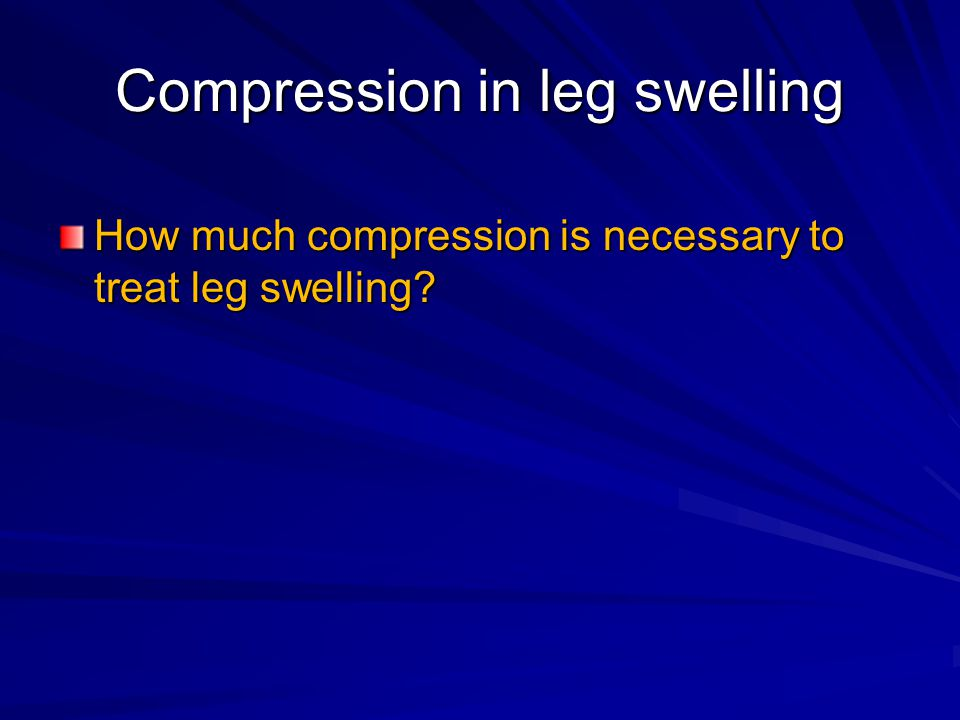 Compression in leg swelling How much compression is necessary to treat leg swelling?