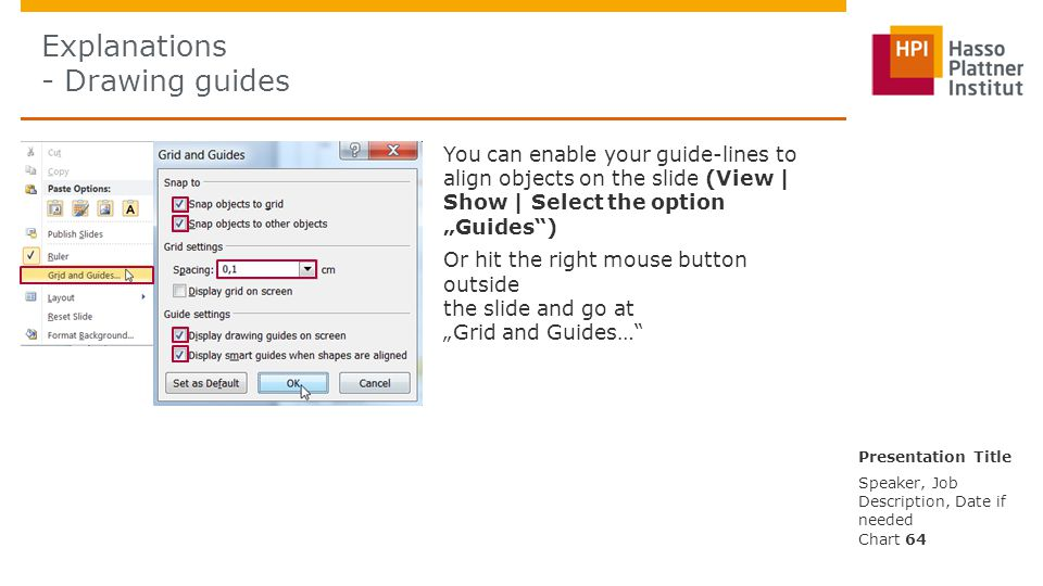 "Explanations - Drawing guides You can enable your guide-lines to align objects on the slide (View | Show | Select the option ""Guides"") Or hit the righ"