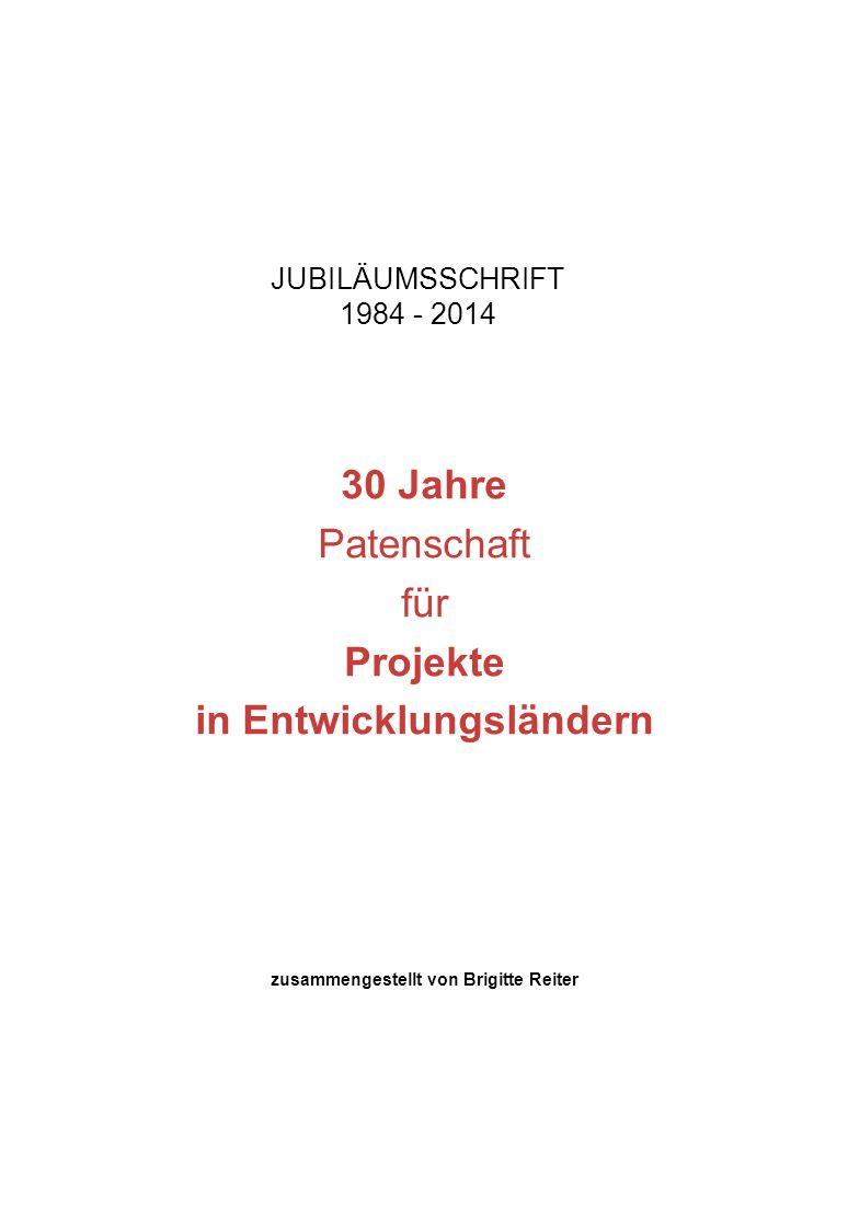JUBILÄUMSSCHRIFT 1984 - 2014 30 Jahre Patenschaft für Projekte in Entwicklungsländern zusammengestellt von Brigitte Reiter