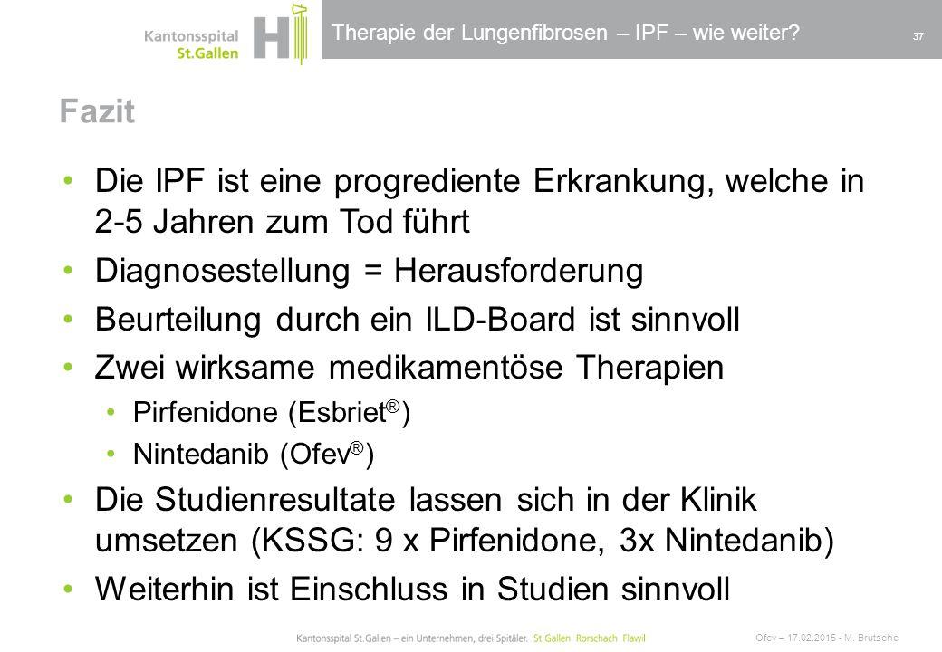 Therapie der Lungenfibrosen – IPF – wie weiter? Fazit Ofev – 17.02.2015 - M. Brutsche 37 Die IPF ist eine progrediente Erkrankung, welche in 2-5 Jahre