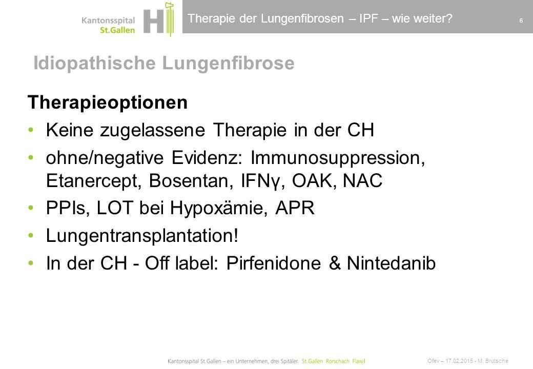 Therapie der Lungenfibrosen – IPF – wie weiter? Idiopathische Lungenfibrose Ofev – 17.02.2015 - M. Brutsche 6 Therapieoptionen Keine zugelassene Thera