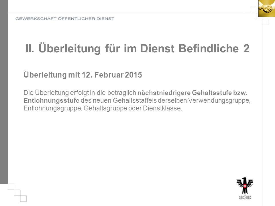 II. Überleitung für im Dienst Befindliche 2 Überleitung mit 12. Februar 2015 Die Überleitung erfolgt in die betraglich nächstniedrigere Gehaltsstufe b