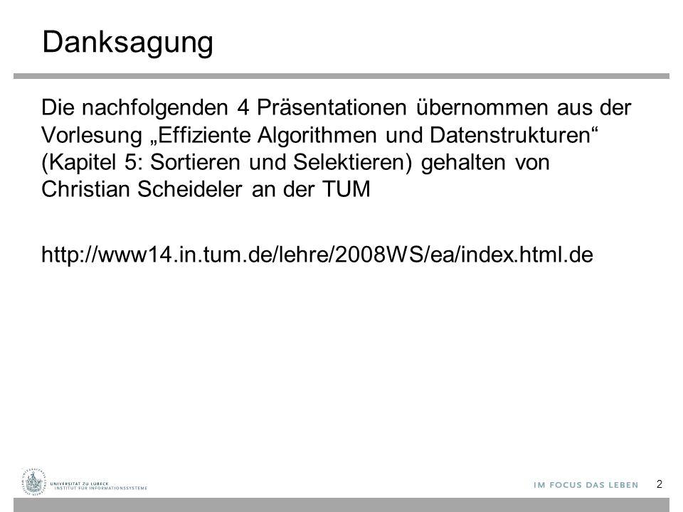 """Danksagung Die nachfolgenden 4 Präsentationen übernommen aus der Vorlesung """"Effiziente Algorithmen und Datenstrukturen (Kapitel 5: Sortieren und Selektieren) gehalten von Christian Scheideler an der TUM http://www14.in.tum.de/lehre/2008WS/ea/index.html.de 2"""