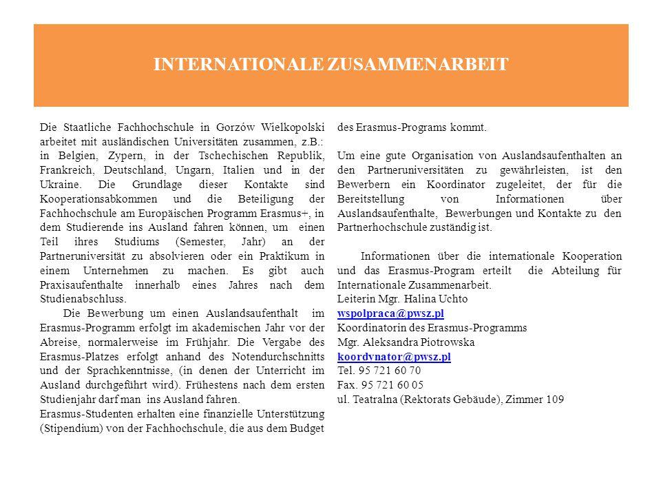 INTERNATIONALE ZUSAMMENARBEIT Die Staatliche Fachhochschule in Gorzów Wielkopolski arbeitet mit ausländischen Universitäten zusammen, z.B.: in Belgien, Zypern, in der Tschechischen Republik, Frankreich, Deutschland, Ungarn, Italien und in der Ukraine.