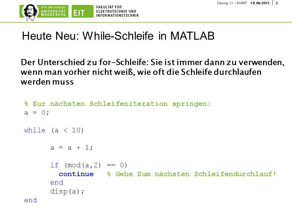 519.06.2015Übung 11 - MdMT Der Unterschied zu for-Schleife: Sie ist immer dann zu verwenden, wenn man vorher nicht weiß, wie oft die Schleife durchlaufen werden muss Heute Neu: While-Schleife in MATLAB % Zur nächsten Schleifeniteration springen: a = 0; while (a < 10) a = a + 1; if (mod(a,2) == 0) continue % Gehe Zum nächsten Schleifendurchlauf.
