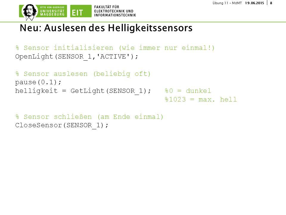 819.06.2015Übung 11 - MdMT Neu: Auslesen des Helligkeitssensors % Sensor initialisieren (wie immer nur einmal!) OpenLight(SENSOR_1, ACTIVE ); % Sensor auslesen (beliebig oft) pause(0.1); helligkeit = GetLight(SENSOR_1); %0 = dunkel %1023 = max.