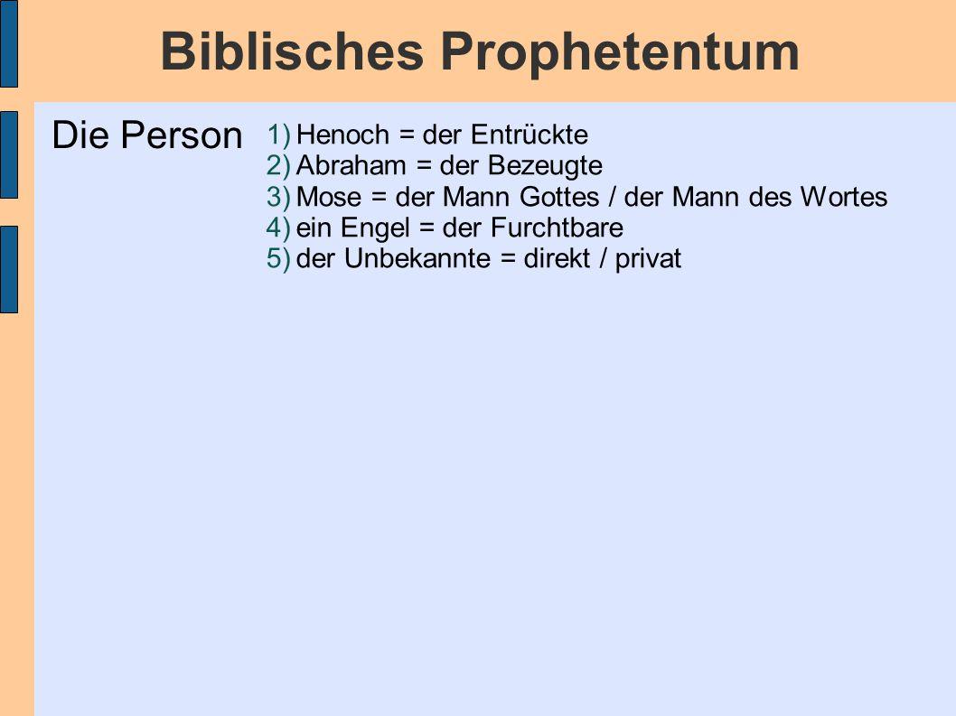Biblisches Prophetentum 1)Henoch = der Entrückte 2)Abraham = der Bezeugte 3)Mose = der Mann Gottes / der Mann des Wortes 4)ein Engel = der Furchtbare 5)der Unbekannte = direkt / privat Die Person