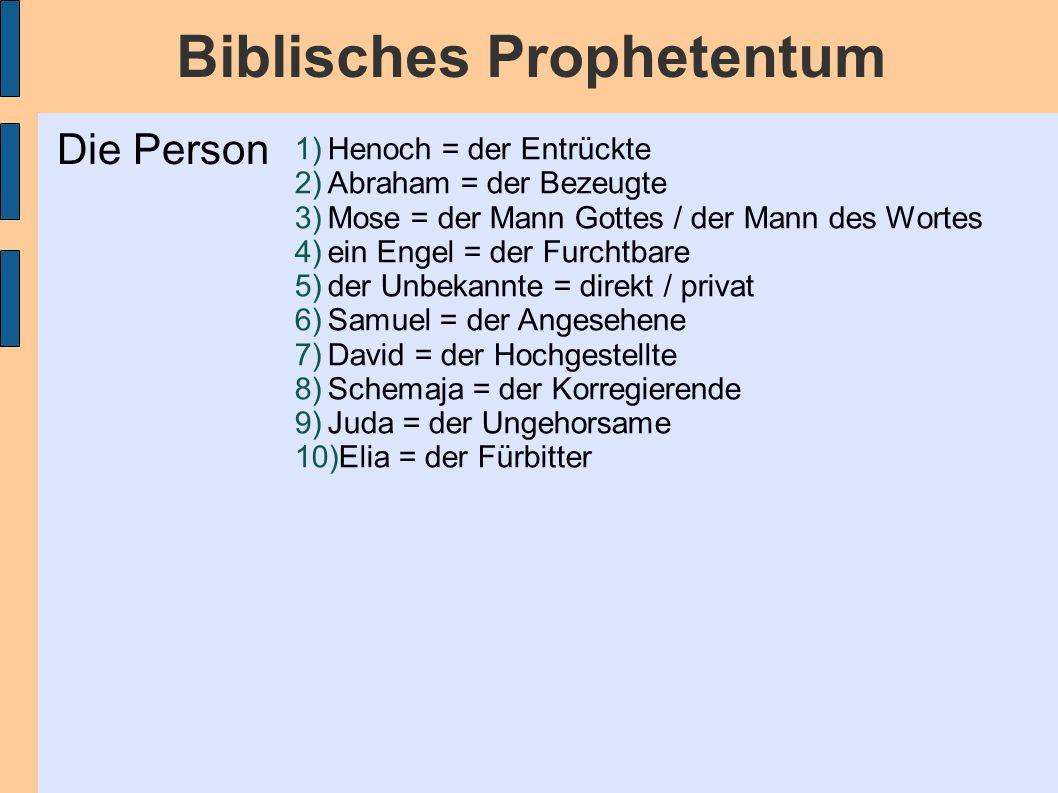 Biblisches Prophetentum 1)Henoch = der Entrückte 2)Abraham = der Bezeugte 3)Mose = der Mann Gottes / der Mann des Wortes 4)ein Engel = der Furchtbare 5)der Unbekannte = direkt / privat 6)Samuel = der Angesehene 7)David = der Hochgestellte 8)Schemaja = der Korregierende 9)Juda = der Ungehorsame 10)Elia = der Fürbitter Die Person