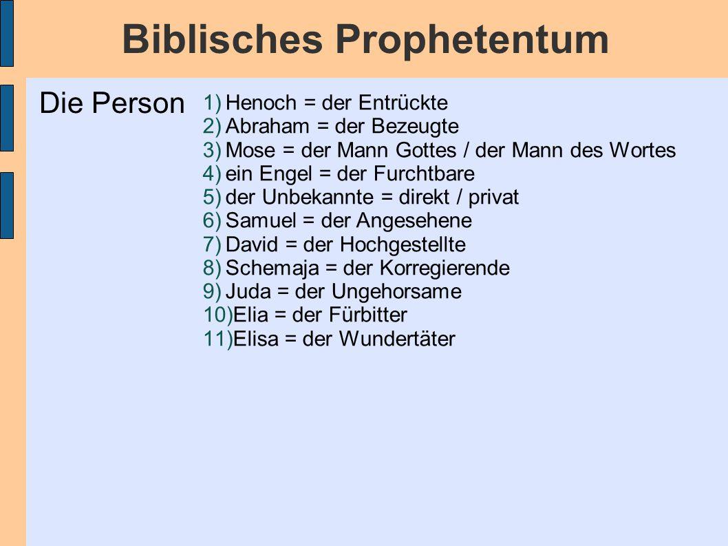 Biblisches Prophetentum 1)Henoch = der Entrückte 2)Abraham = der Bezeugte 3)Mose = der Mann Gottes / der Mann des Wortes 4)ein Engel = der Furchtbare 5)der Unbekannte = direkt / privat 6)Samuel = der Angesehene 7)David = der Hochgestellte 8)Schemaja = der Korregierende 9)Juda = der Ungehorsame 10)Elia = der Fürbitter 11)Elisa = der Wundertäter Die Person