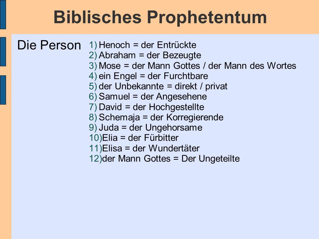 Biblisches Prophetentum 1)Henoch = der Entrückte 2)Abraham = der Bezeugte 3)Mose = der Mann Gottes / der Mann des Wortes 4)ein Engel = der Furchtbare 5)der Unbekannte = direkt / privat 6)Samuel = der Angesehene 7)David = der Hochgestellte 8)Schemaja = der Korregierende 9)Juda = der Ungehorsame 10)Elia = der Fürbitter 11)Elisa = der Wundertäter 12)der Mann Gottes = Der Ungeteilte Die Person