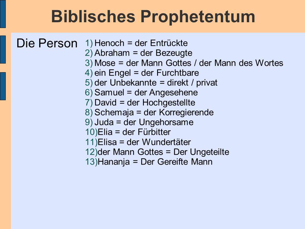 Biblisches Prophetentum 1)Henoch = der Entrückte 2)Abraham = der Bezeugte 3)Mose = der Mann Gottes / der Mann des Wortes 4)ein Engel = der Furchtbare 5)der Unbekannte = direkt / privat 6)Samuel = der Angesehene 7)David = der Hochgestellte 8)Schemaja = der Korregierende 9)Juda = der Ungehorsame 10)Elia = der Fürbitter 11)Elisa = der Wundertäter 12)der Mann Gottes = Der Ungeteilte 13)Hananja = Der Gereifte Mann Die Person