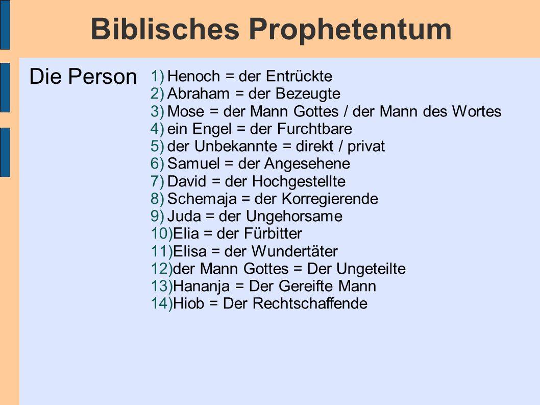 Biblisches Prophetentum 1)Henoch = der Entrückte 2)Abraham = der Bezeugte 3)Mose = der Mann Gottes / der Mann des Wortes 4)ein Engel = der Furchtbare 5)der Unbekannte = direkt / privat 6)Samuel = der Angesehene 7)David = der Hochgestellte 8)Schemaja = der Korregierende 9)Juda = der Ungehorsame 10)Elia = der Fürbitter 11)Elisa = der Wundertäter 12)der Mann Gottes = Der Ungeteilte 13)Hananja = Der Gereifte Mann 14)Hiob = Der Rechtschaffende Die Person