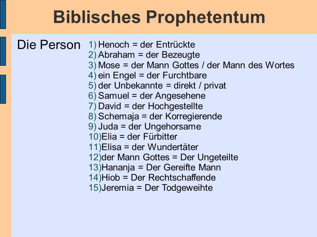 Biblisches Prophetentum 1)Henoch = der Entrückte 2)Abraham = der Bezeugte 3)Mose = der Mann Gottes / der Mann des Wortes 4)ein Engel = der Furchtbare 5)der Unbekannte = direkt / privat 6)Samuel = der Angesehene 7)David = der Hochgestellte 8)Schemaja = der Korregierende 9)Juda = der Ungehorsame 10)Elia = der Fürbitter 11)Elisa = der Wundertäter 12)der Mann Gottes = Der Ungeteilte 13)Hananja = Der Gereifte Mann 14)Hiob = Der Rechtschaffende 15)Jeremia = Der Todgeweihte Die Person