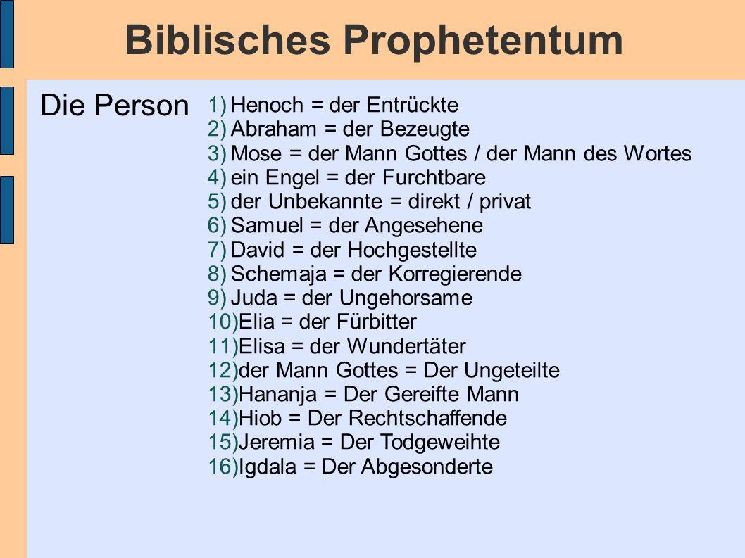Biblisches Prophetentum 1)Henoch = der Entrückte 2)Abraham = der Bezeugte 3)Mose = der Mann Gottes / der Mann des Wortes 4)ein Engel = der Furchtbare 5)der Unbekannte = direkt / privat 6)Samuel = der Angesehene 7)David = der Hochgestellte 8)Schemaja = der Korregierende 9)Juda = der Ungehorsame 10)Elia = der Fürbitter 11)Elisa = der Wundertäter 12)der Mann Gottes = Der Ungeteilte 13)Hananja = Der Gereifte Mann 14)Hiob = Der Rechtschaffende 15)Jeremia = Der Todgeweihte 16)Igdala = Der Abgesonderte Die Person